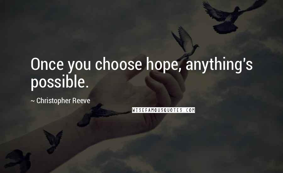 Christopher Reeve quotes: Once you choose hope, anything's possible.