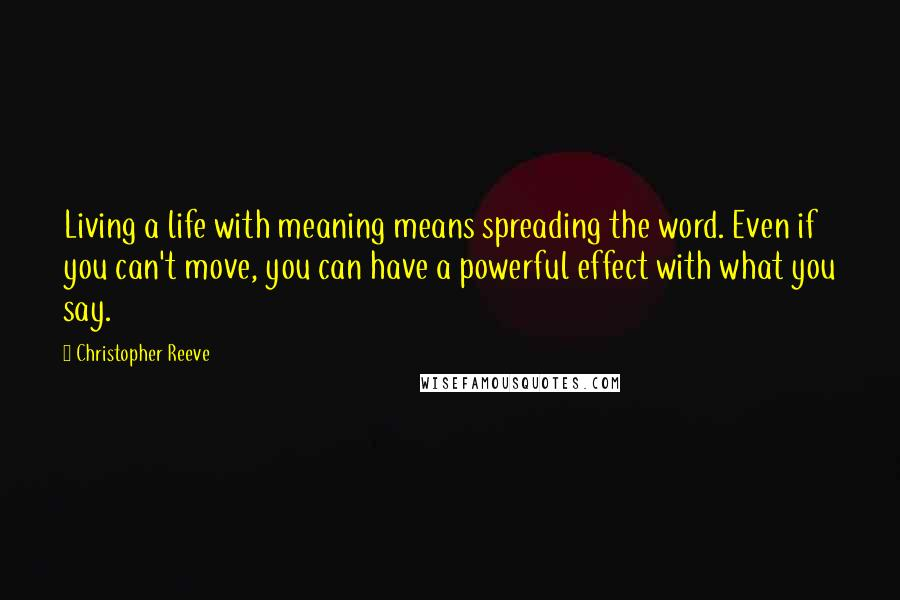 Christopher Reeve quotes: Living a life with meaning means spreading the word. Even if you can't move, you can have a powerful effect with what you say.