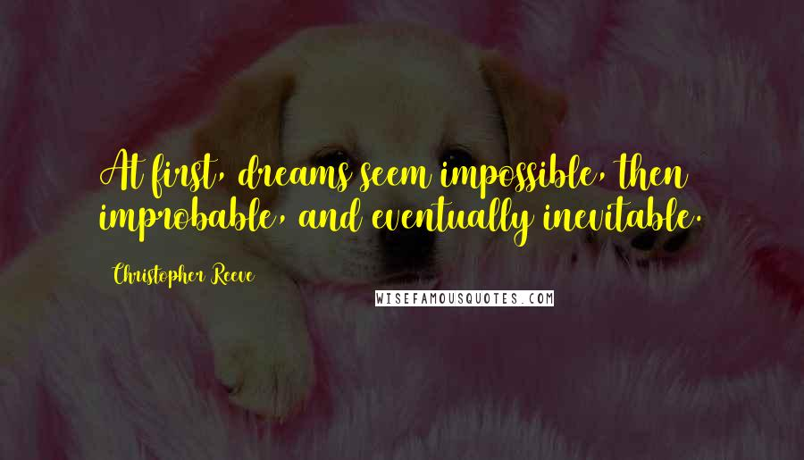 Christopher Reeve quotes: At first, dreams seem impossible, then improbable, and eventually inevitable.