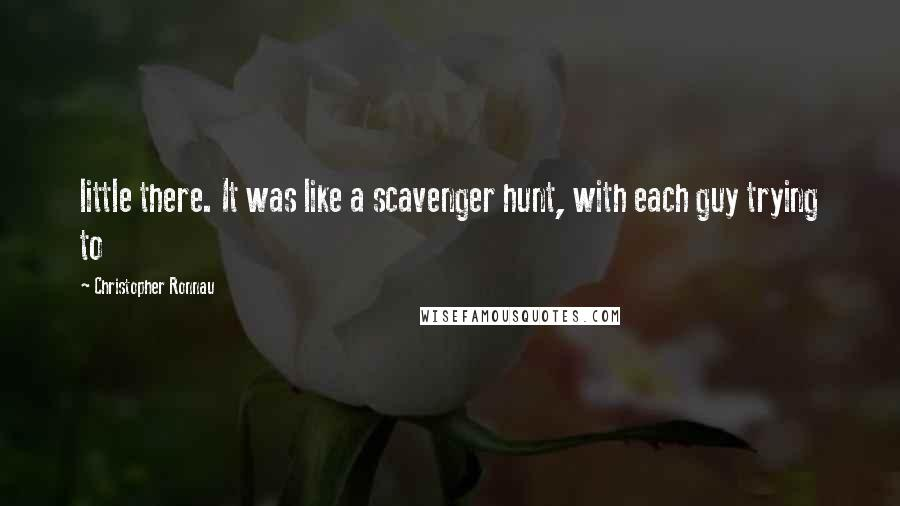 Christopher Ronnau quotes: little there. It was like a scavenger hunt, with each guy trying to