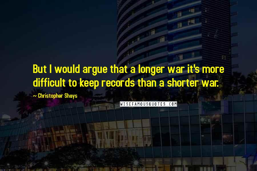Christopher Shays quotes: But I would argue that a longer war it's more difficult to keep records than a shorter war.
