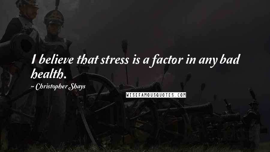 Christopher Shays quotes: I believe that stress is a factor in any bad health.