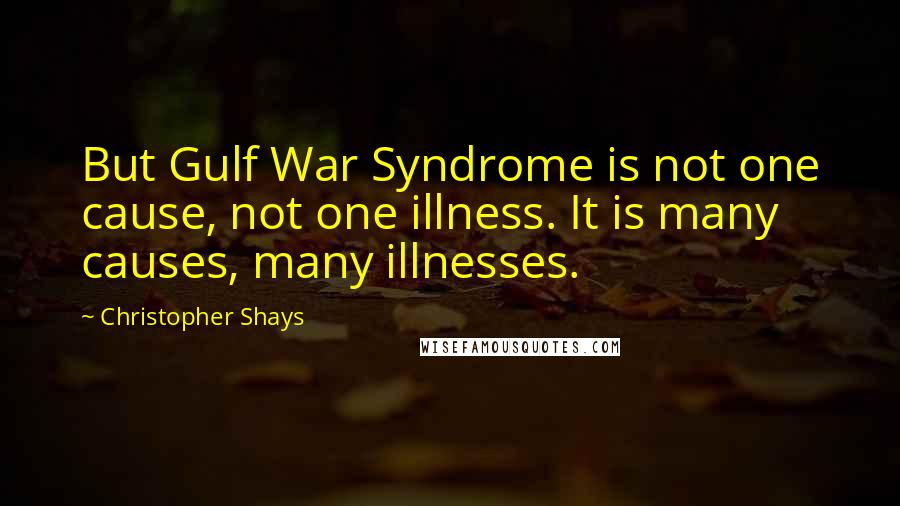 Christopher Shays quotes: But Gulf War Syndrome is not one cause, not one illness. It is many causes, many illnesses.