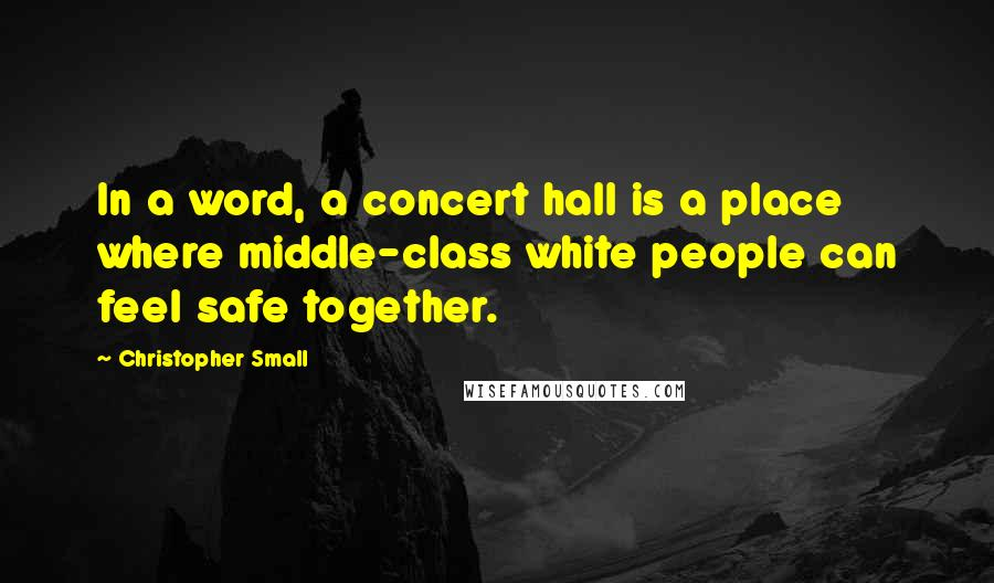 Christopher Small quotes: In a word, a concert hall is a place where middle-class white people can feel safe together.