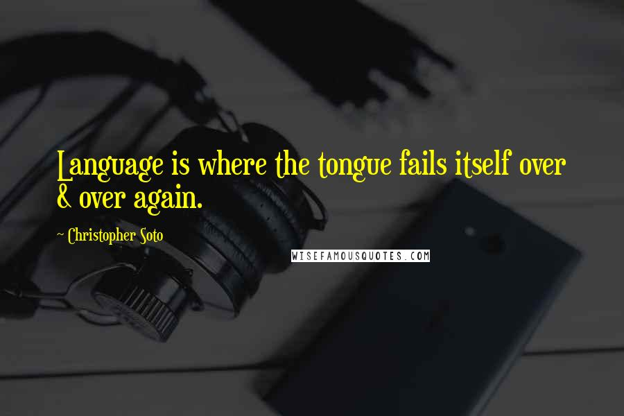 Christopher Soto quotes: Language is where the tongue fails itself over & over again.