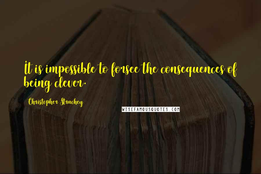 Christopher Strachey quotes: It is impossible to forsee the consequences of being clever.