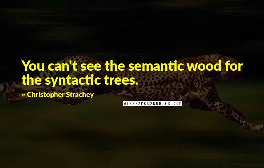 Christopher Strachey quotes: You can't see the semantic wood for the syntactic trees.