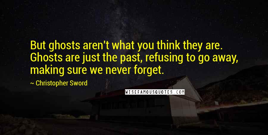 Christopher Sword quotes: But ghosts aren't what you think they are. Ghosts are just the past, refusing to go away, making sure we never forget.