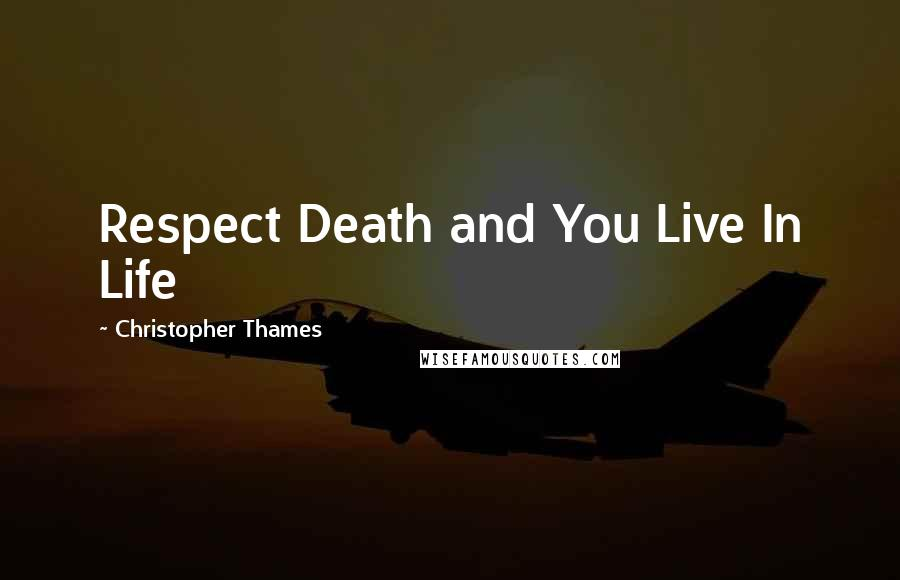Christopher Thames quotes: Respect Death and You Live In Life