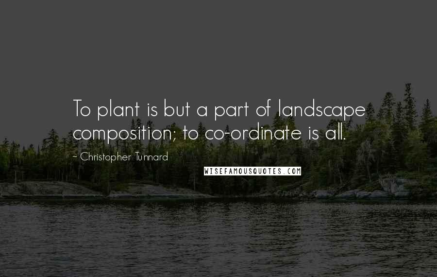 Christopher Tunnard quotes: To plant is but a part of landscape composition; to co-ordinate is all.
