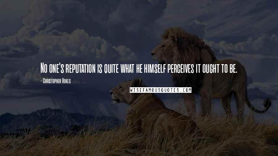 Christopher Vokes quotes: No one's reputation is quite what he himself perceives it ought to be.