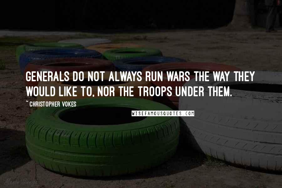 Christopher Vokes quotes: Generals do not always run wars the way they would like to, nor the troops under them.