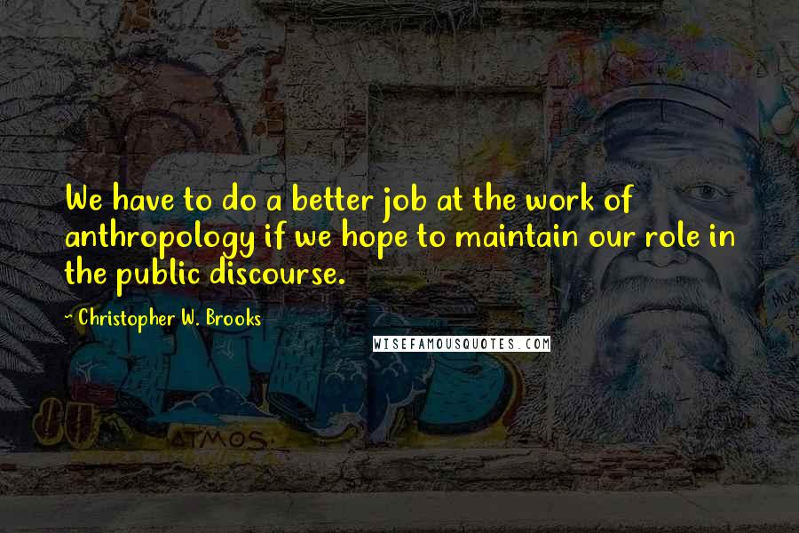 Christopher W. Brooks quotes: We have to do a better job at the work of anthropology if we hope to maintain our role in the public discourse.