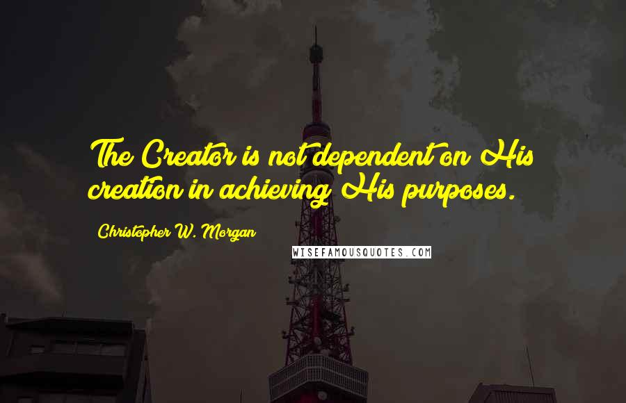 Christopher W. Morgan quotes: The Creator is not dependent on His creation in achieving His purposes.