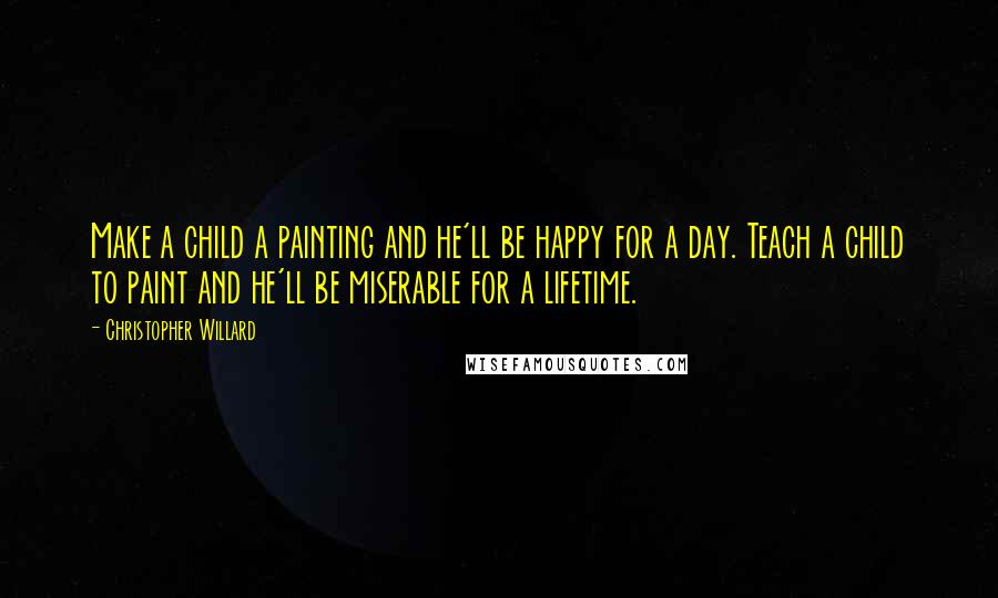Christopher Willard quotes: Make a child a painting and he'll be happy for a day. Teach a child to paint and he'll be miserable for a lifetime.