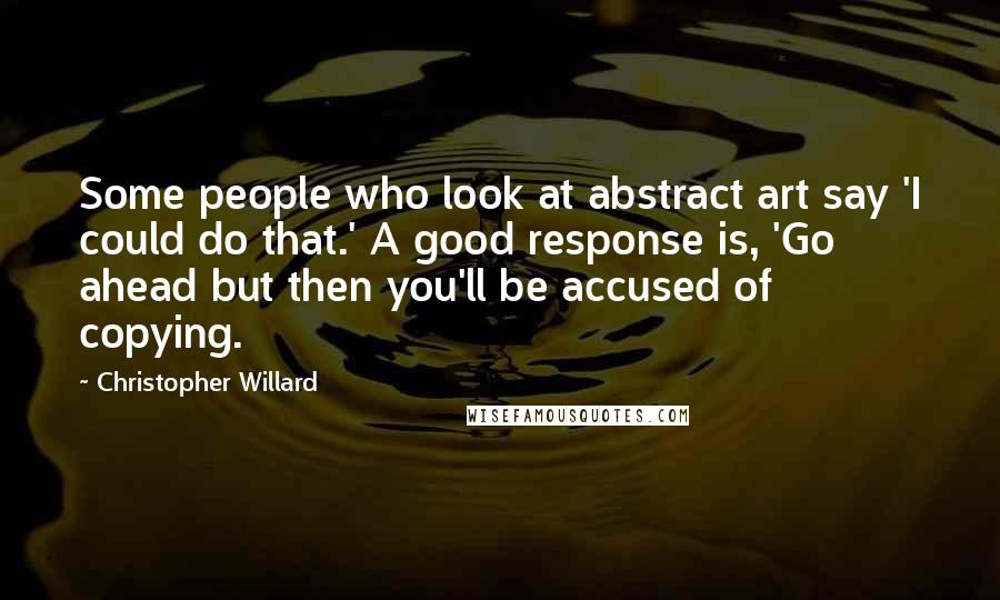 Christopher Willard quotes: Some people who look at abstract art say 'I could do that.' A good response is, 'Go ahead but then you'll be accused of copying.