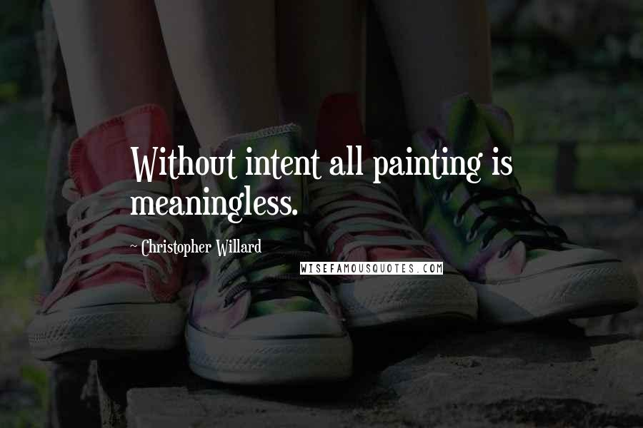 Christopher Willard quotes: Without intent all painting is meaningless.