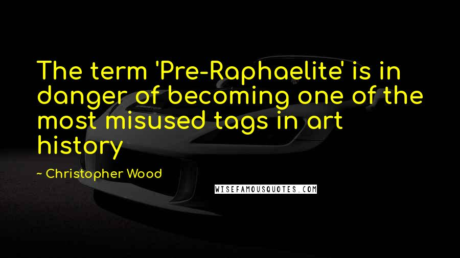 Christopher Wood quotes: The term 'Pre-Raphaelite' is in danger of becoming one of the most misused tags in art history