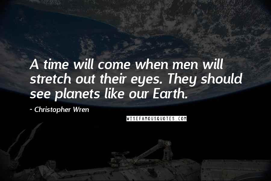 Christopher Wren quotes: A time will come when men will stretch out their eyes. They should see planets like our Earth.