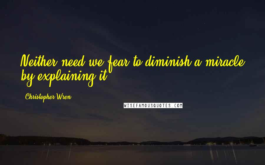Christopher Wren quotes: Neither need we fear to diminish a miracle by explaining it.