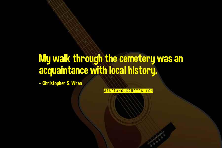 Christopher Wren Quotes By Christopher S. Wren: My walk through the cemetery was an acquaintance