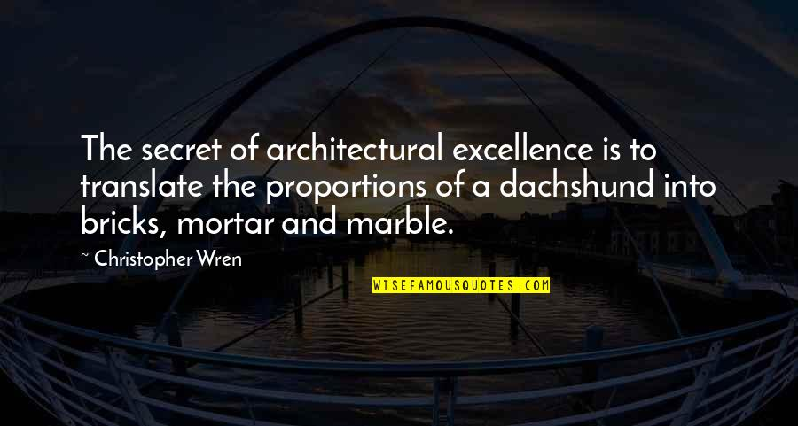 Christopher Wren Quotes By Christopher Wren: The secret of architectural excellence is to translate