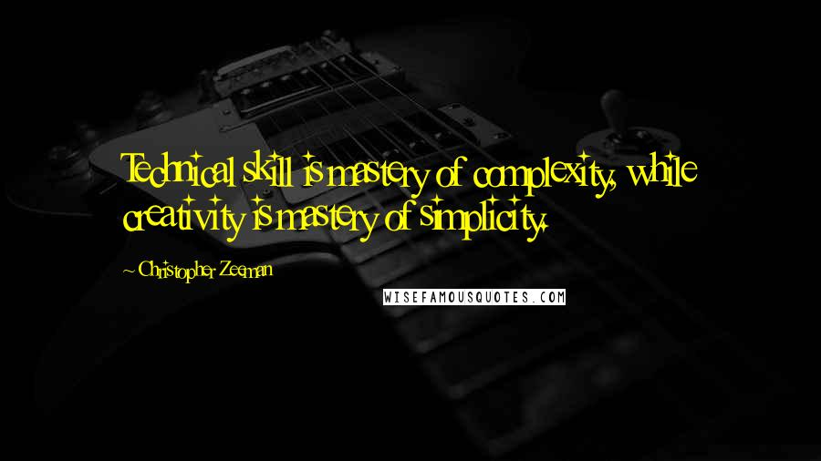 Christopher Zeeman quotes: Technical skill is mastery of complexity, while creativity is mastery of simplicity.