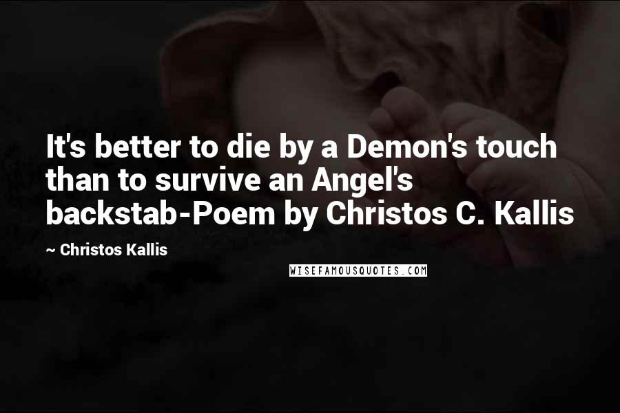 Christos Kallis quotes: It's better to die by a Demon's touch than to survive an Angel's backstab-Poem by Christos C. Kallis