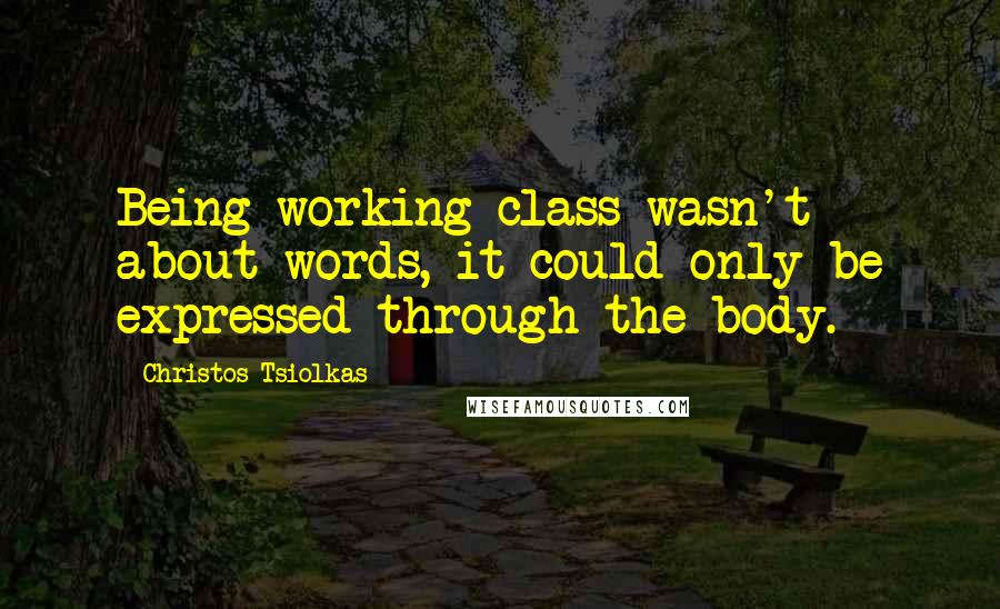 Christos Tsiolkas quotes: Being working class wasn't about words, it could only be expressed through the body.