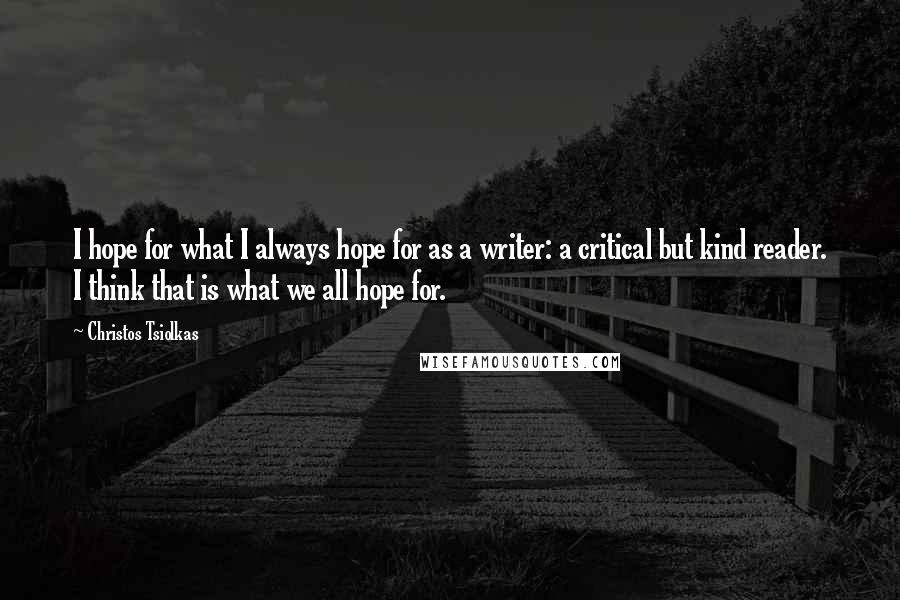 Christos Tsiolkas quotes: I hope for what I always hope for as a writer: a critical but kind reader. I think that is what we all hope for.