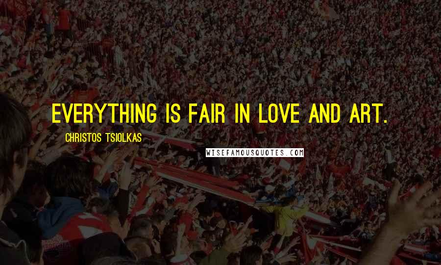 Christos Tsiolkas quotes: Everything is fair in love and art.