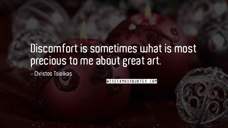 Christos Tsiolkas quotes: Discomfort is sometimes what is most precious to me about great art.