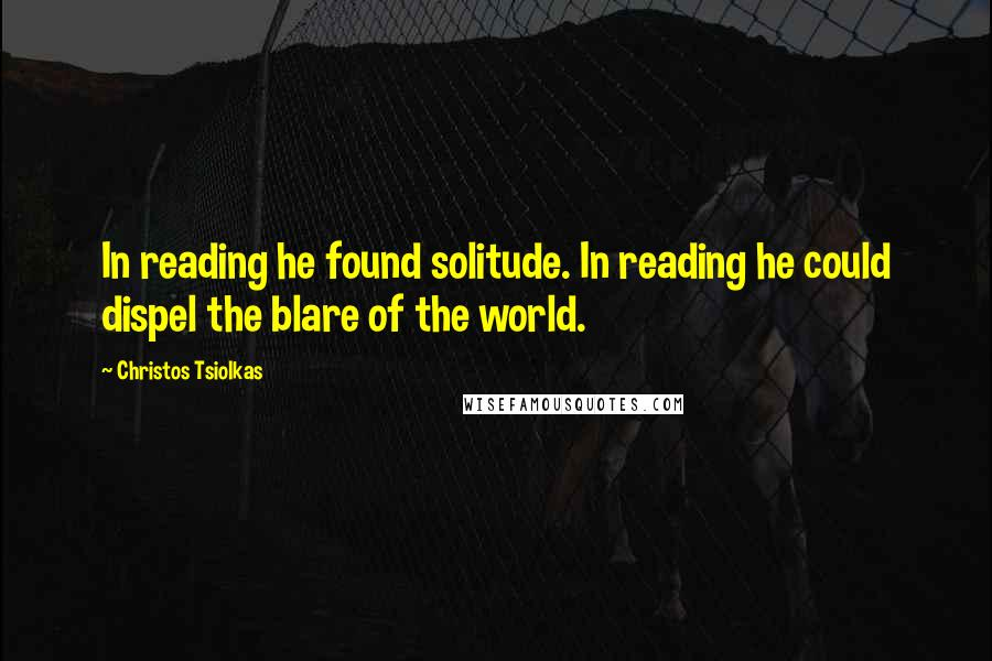 Christos Tsiolkas quotes: In reading he found solitude. In reading he could dispel the blare of the world.