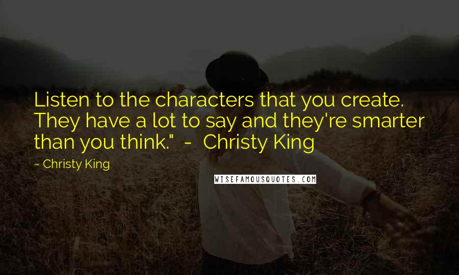 """Christy King quotes: Listen to the characters that you create. They have a lot to say and they're smarter than you think."""" - Christy King"""
