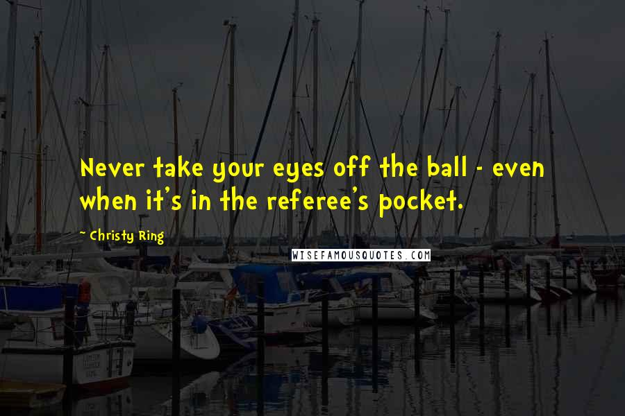 Christy Ring quotes: Never take your eyes off the ball - even when it's in the referee's pocket.