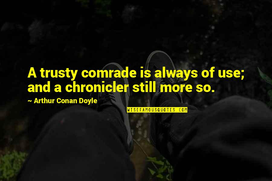 Chronicler's Quotes By Arthur Conan Doyle: A trusty comrade is always of use; and