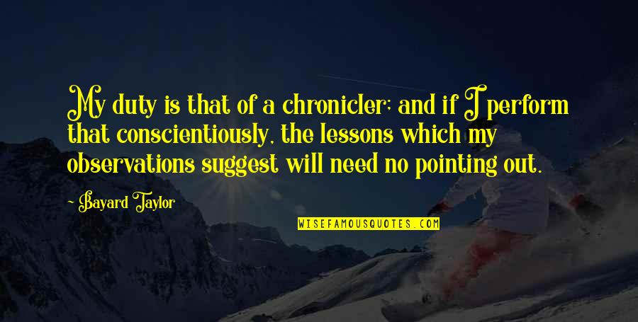 Chronicler's Quotes By Bayard Taylor: My duty is that of a chronicler; and