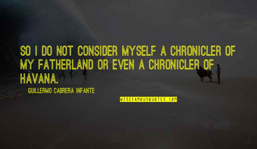 Chronicler's Quotes By Guillermo Cabrera Infante: So I do not consider myself a chronicler