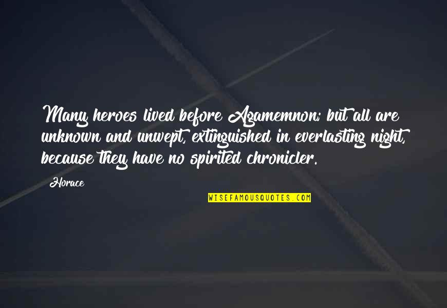 Chronicler's Quotes By Horace: Many heroes lived before Agamemnon; but all are