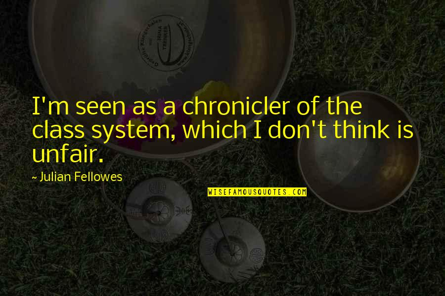 Chronicler's Quotes By Julian Fellowes: I'm seen as a chronicler of the class