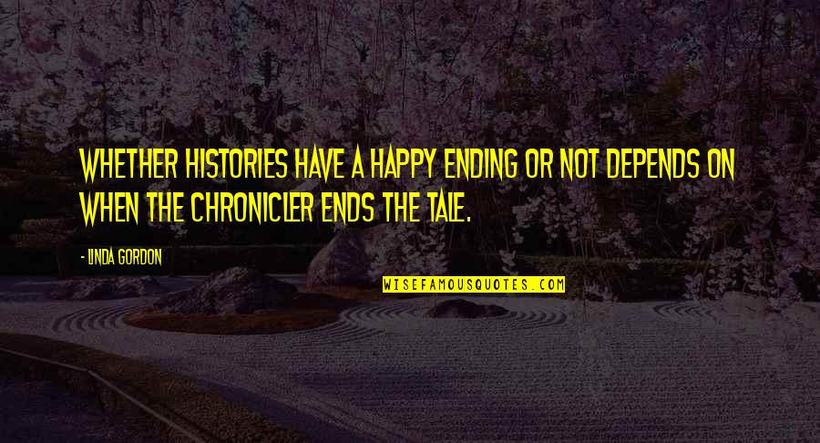 Chronicler's Quotes By Linda Gordon: Whether histories have a happy ending or not