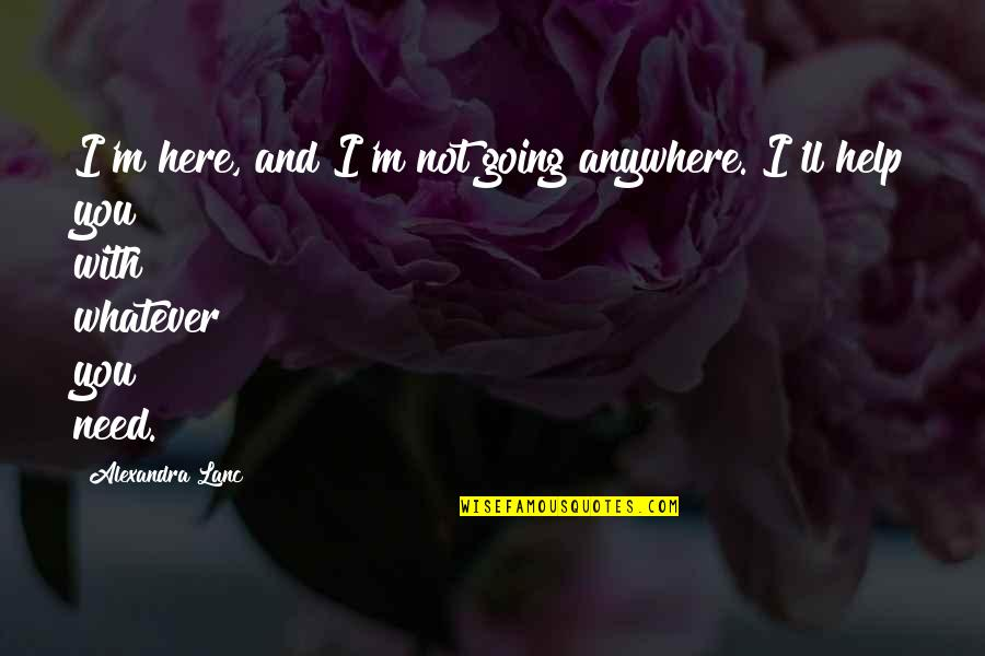Chronicles Quotes By Alexandra Lanc: I'm here, and I'm not going anywhere. I'll