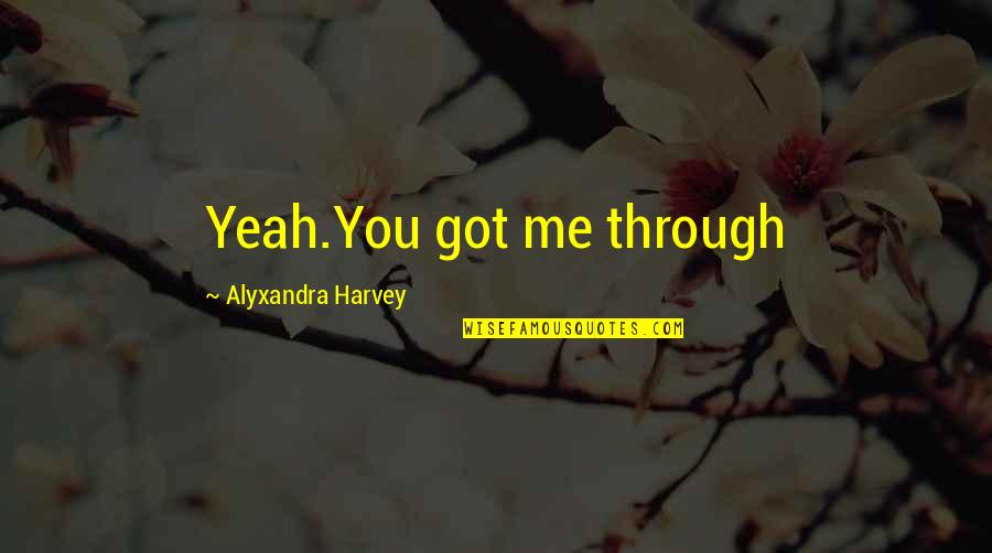 Chronicles Quotes By Alyxandra Harvey: Yeah.You got me through