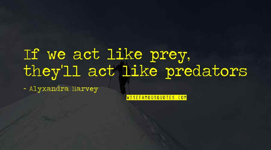 Chronicles Quotes By Alyxandra Harvey: If we act like prey, they'll act like