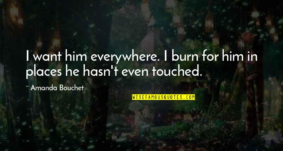 Chronicles Quotes By Amanda Bouchet: I want him everywhere. I burn for him