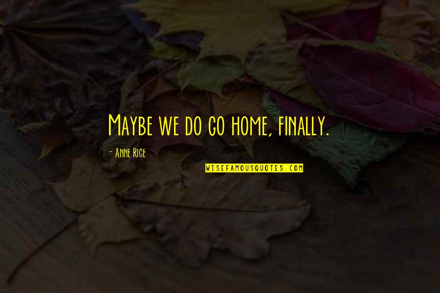 Chronicles Quotes By Anne Rice: Maybe we do go home, finally.