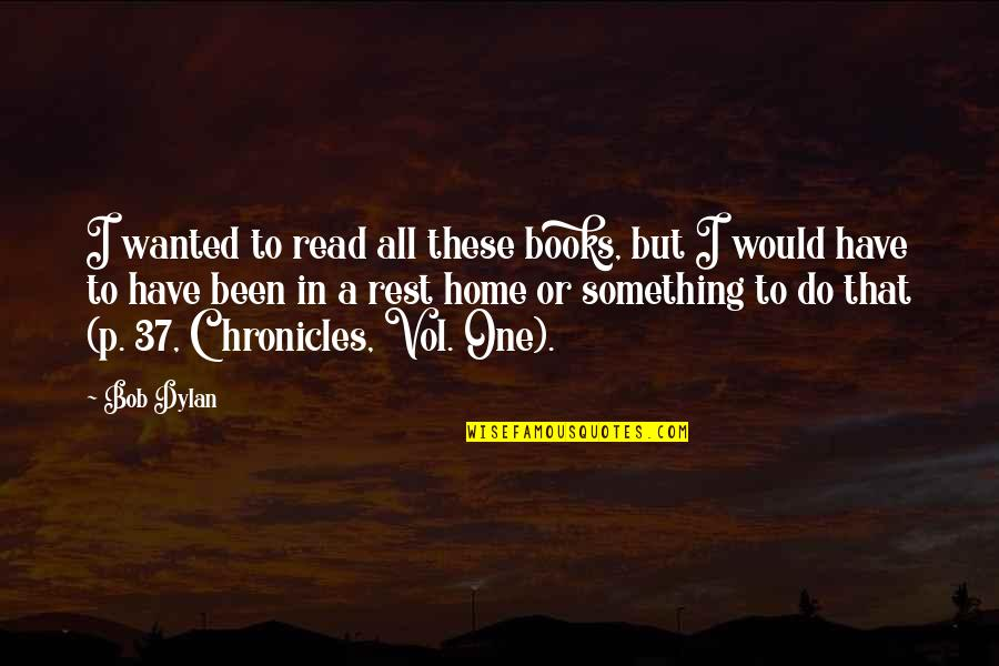 Chronicles Quotes By Bob Dylan: I wanted to read all these books, but