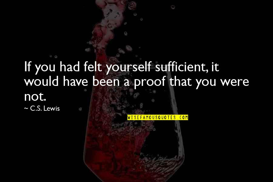 Chronicles Quotes By C.S. Lewis: If you had felt yourself sufficient, it would