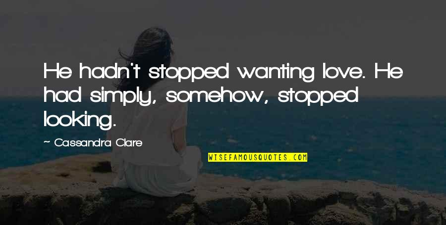 Chronicles Quotes By Cassandra Clare: He hadn't stopped wanting love. He had simply,