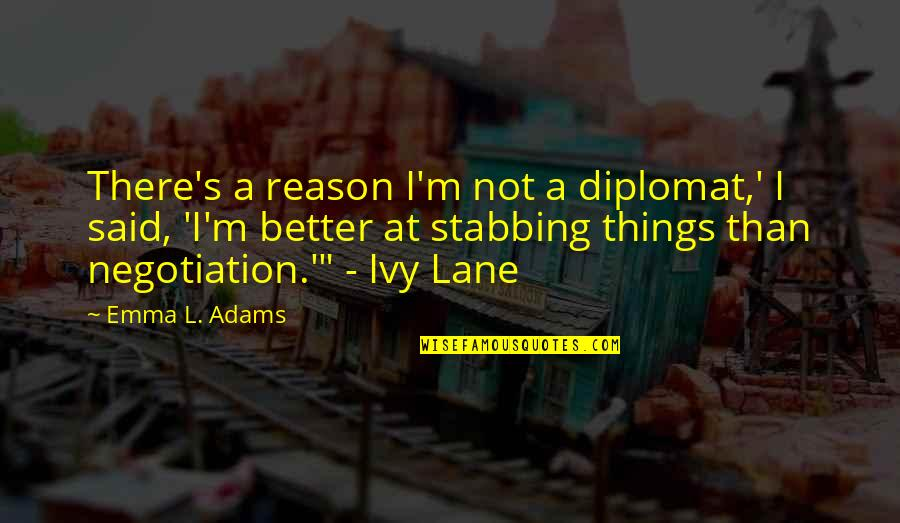 Chronicles Quotes By Emma L. Adams: There's a reason I'm not a diplomat,' I